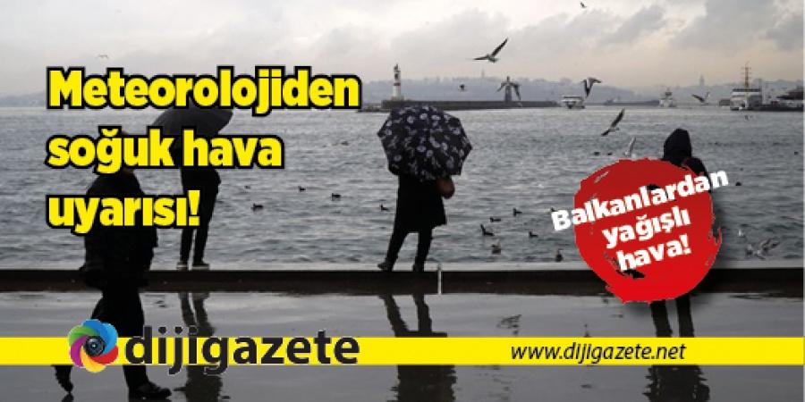 Meteoroloji uyardı: Balkanlardan soğuk hava geliyor